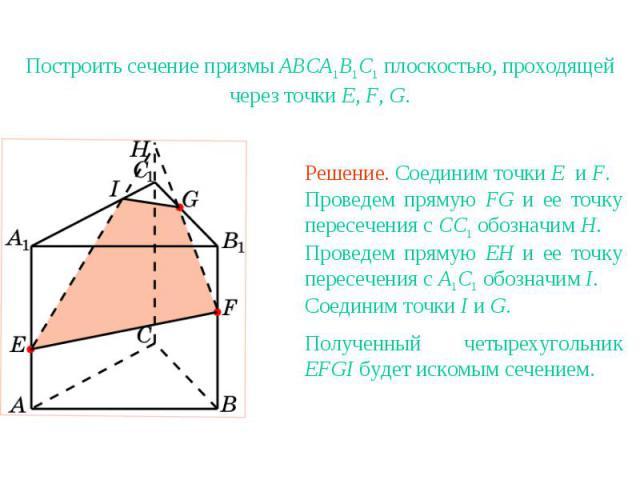 Упражнение 11Построить сечение призмы ABCA1B1C1 плоскостью, проходящей через точки E, F, G.Решение. Соединим точки E и F. Проведем прямую FG и ее точку пересечения с CC1 обозначим H. Проведем прямую EH и ее точку пересечения с A1C1 обозначим I. Соед…