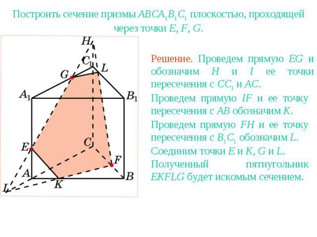 Упражнение 12Построить сечение призмы ABCA1B1C1 плоскостью, проходящей через точки E, F, G.Решение. Проведем прямую EG и обозначим H и I ее точки пересечения с CC1 и AC. Проведем прямую IF и ее точку пересечения с AB обозначим K. Проведем прямую FH …
