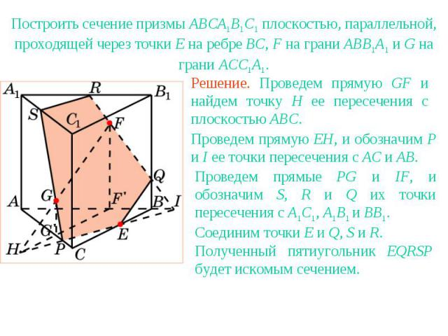 Упражнение 14Построить сечение призмы ABCA1B1C1 плоскостью, параллельной, проходящей через точки E на ребре BC, F на грани ABB1A1 и G на грани ACC1A1.Решение. Проведем прямую GF и найдем точку H ее пересечения с плоскостью ABC.Проведем прямую EH, и …