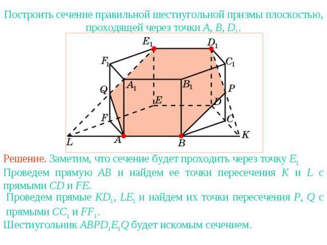 Упражнение 15Построить сечение правильной шестиугольной призмы плоскостью, проходящей через точки A, B, D1.Решение. Заметим, что сечение будет проходить через точку E1. Проведем прямую AB и найдем ее точки пересечения K и L с прямыми CD и FE.Проведе…