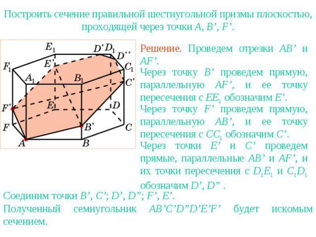 Упражнение 16Построить сечение правильной шестиугольной призмы плоскостью, проходящей через точки A, B', F'.Решение. Проведем отрезки AB' и AF'.Через точку B' проведем прямую, параллельную AF', и ее точку пересечения с EE1 обозначим E'.Через точку F…