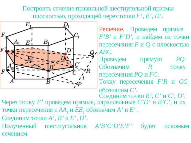 Упражнение 17Построить сечение правильной шестиугольной призмы плоскостью, проходящей через точки F', B', D'.Решение. Проведем прямые F'B' и F'D', и найдем их точки пересечения P и Q с плоскостью ABC.Проведем прямую PQ. Обозначим R точку пересечения…