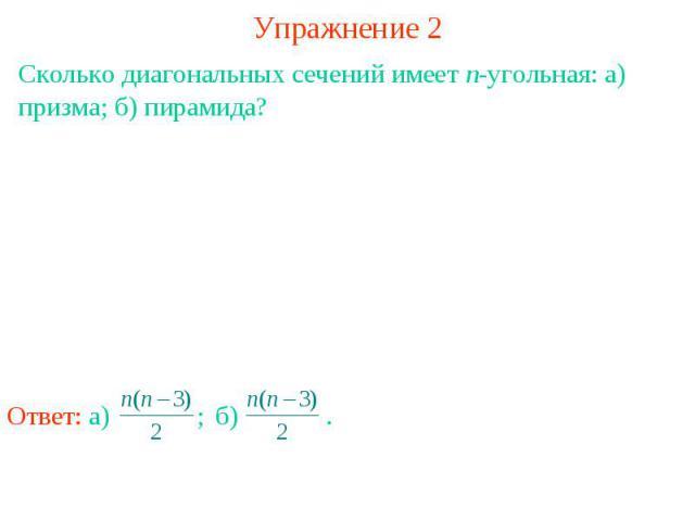 Упражнение 2Сколько диагональных сечений имеет n-угольная: а) призма; б) пирамида?