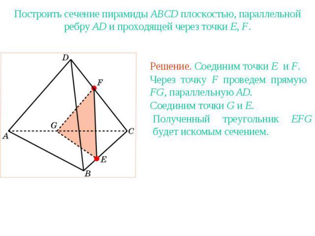 Упражнение 18Построить сечение пирамиды ABCD плоскостью, параллельной ребру AD и проходящей через точки E, F.Через точку F проведем прямую FG, параллельную AD.Полученный треугольник EFG будет искомым сечением.