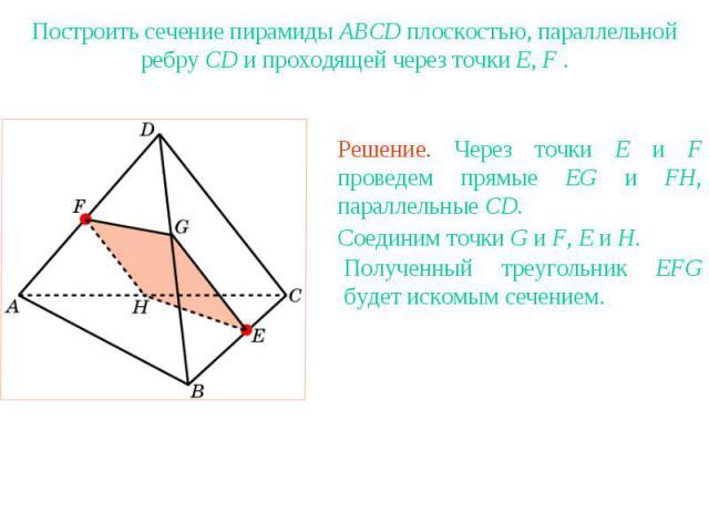 Упражнение 19Построить сечение пирамиды ABCD плоскостью, параллельной ребру CD и проходящей через точки E, F .Решение. Через точки E и F проведем прямые EG и FH, параллельные CD.Соединим точки G и F, E и H. Полученный треугольник EFG будет искомым с…