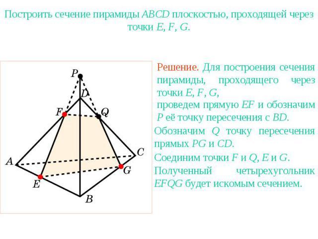 Упражнение 20Построить сечение пирамиды ABCD плоскостью, проходящей через точки E, F, G.Решение. Для построения сечения пирамиды, проходящего через точки E, F, G, проведем прямую EF и обозначим P её точку пересечения с BD.Обозначим Q точку пересечен…
