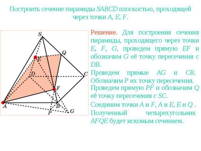 Упражнение 21Построить сечение пирамиды SABCD плоскостью, проходящей через точки A, E, F.Решение. Для построения сечения пирамиды, проходящего через точки E, F, G, проведем прямую EF и обозначим G её точку пересечения с DB.Проведем прямые AG и CB. О…