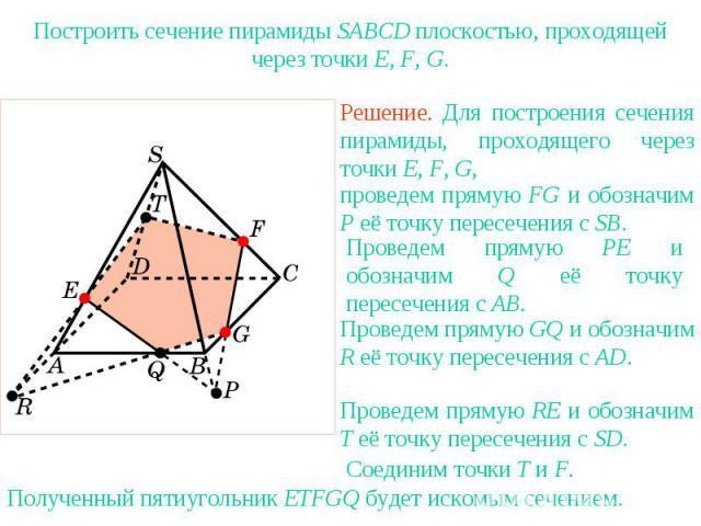 Упражнение 22Построить сечение пирамиды SABCD плоскостью, проходящей через точки E, F, G.Решение. Для построения сечения пирамиды, проходящего через точки E, F, G, проведем прямую FG и обозначим P её точку пересечения с SB.Проведем прямую PE и обозн…