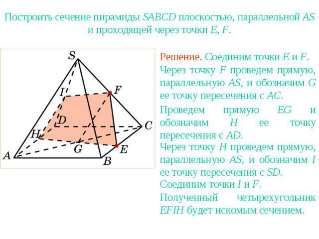 Упражнение 23Построить сечение пирамиды SABCD плоскостью, параллельной AS и проходящей через точки E, F.Через точку F проведем прямую, параллельную AS, и обозначим G ее точку пересечения с AC.Проведем прямую EG и обозначим H ее точку пересечения с A…