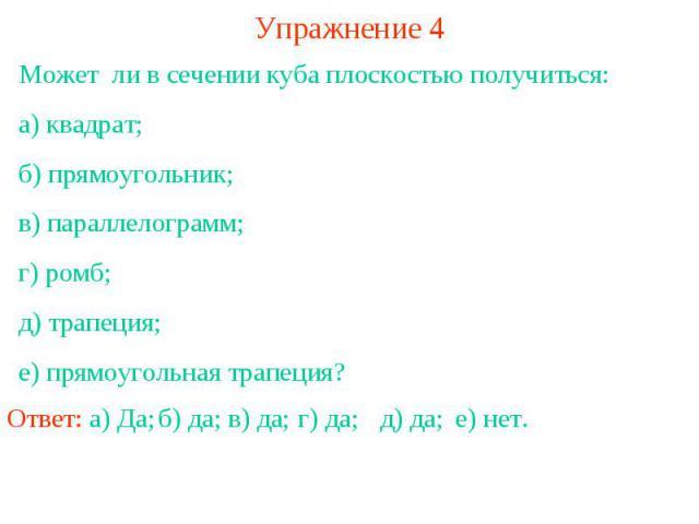 Упражнение 4Может ли в сечении куба плоскостью получиться:а) квадрат;б) прямоугольник;в) параллелограмм;г) ромб;д) трапеция;е) прямоугольная трапеция?