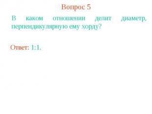 Вопрос 5В каком отношении делит диаметр, перпендикулярную ему хорду?