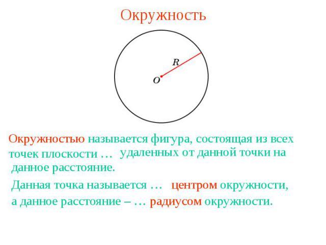 ОкружностьОкружностью называется фигура, состоящая из всех точек плоскости … удаленных от данной точки на данное расстояние.