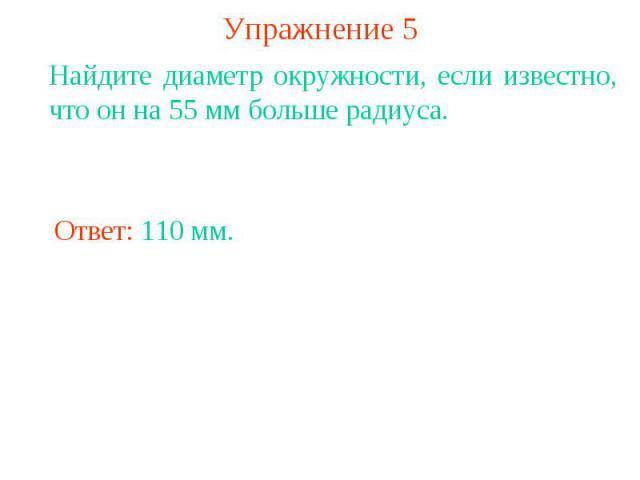Упражнение 5Найдите диаметр окружности, если известно, что он на 55 мм больше радиуса.