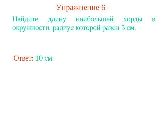 Упражнение 6Найдите длину наибольшей хорды в окружности, радиус которой равен 5 см.