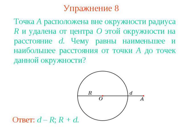 Упражнение 8Точка A расположена вне окружности радиуса R и удалена от центра O этой окружности на расстояние d. Чему равны наименьшее и наибольшее расстояния от точки A до точек данной окружности?