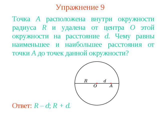Упражнение 9Точка A расположена внутри окружности радиуса R и удалена от центра O этой окружности на расстояние d. Чему равны наименьшее и наибольшее расстояния от точки A до точек данной окружности?