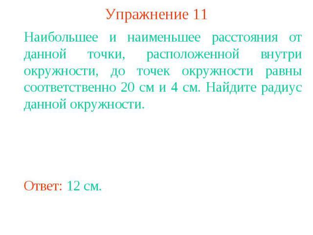 Упражнение 11Наибольшее и наименьшее расстояния от данной точки, расположенной внутри окружности, до точек окружности равны соответственно 20 см и 4 см. Найдите радиус данной окружности.