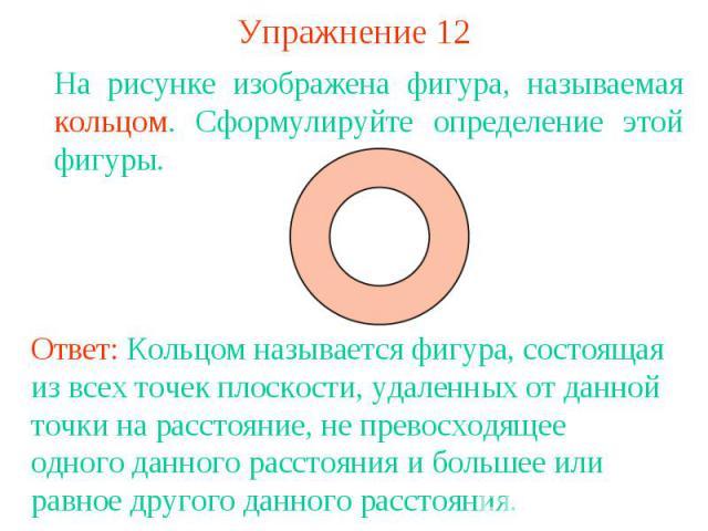 Упражнение 12На рисунке изображена фигура, называемая кольцом. Сформулируйте определение этой фигуры.Ответ: Кольцом называется фигура, состоящая из всех точек плоскости, удаленных от данной точки на расстояние, не превосходящее одного данного рассто…