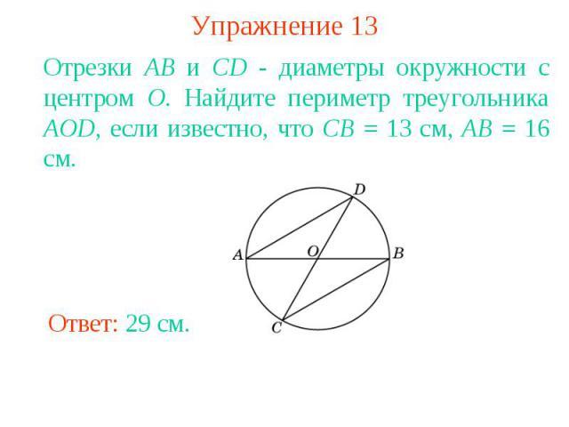 Упражнение 13Отрезки АВ и CD - диаметры окружности с центром О. Найдите периметр треугольника AOD, если известно, что СВ = 13 см, АВ = 16 см.