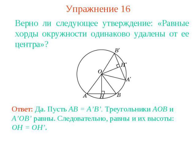 Упражнение 16Верно ли следующее утверждение: «Равные хорды окружности одинаково удалены от ее центра»? Ответ: Да. Пусть AB = A'B'. Треугольники AOB и A'OB' равны. Следовательно, равны и их высоты: OH = OH'.