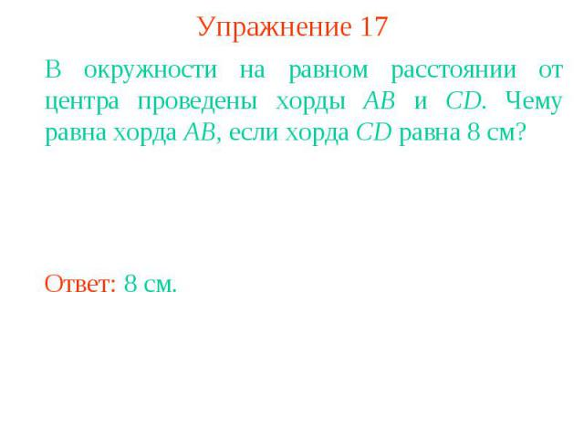 Упражнение 17В окружности на равном расстоянии от центра проведены хорды AB и CD. Чему равна хорда AB, если хорда CD равна 8 см?