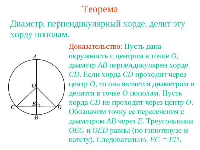 ТеоремаДиаметр, перпендикулярный хорде, делит эту хорду пополам.Доказательство: Пусть дана окружность с центром в точке О, диаметр АВ перпендикулярен хорде CD. Если хорда CD проходит через центр О, то она является диаметром и делится в точке О попол…