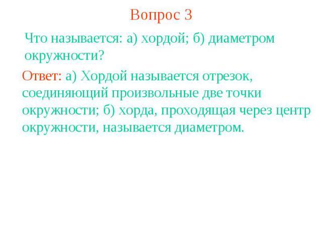 Вопрос 3Что называется: а) хордой; б) диаметром окружности? Ответ: а) Хордой называется отрезок, соединяющий произвольные две точки окружности; б) хорда, проходящая через центр окружности, называется диаметром.