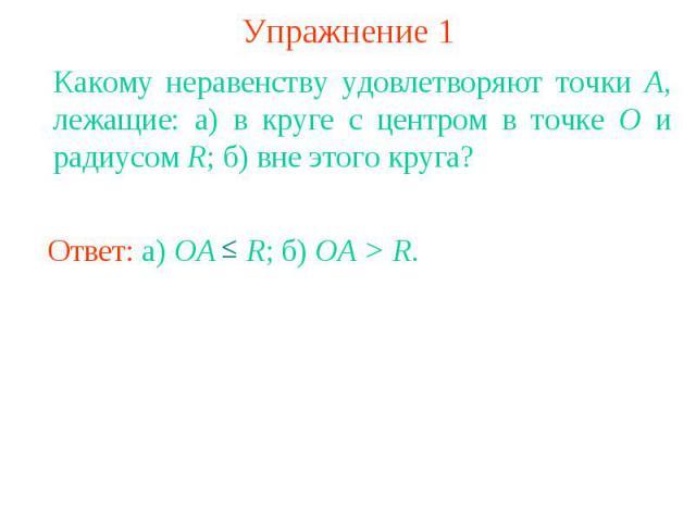 Упражнение 1Какому неравенству удовлетворяют точки A, лежащие: а) в круге с центром в точке О и радиусом R; б) вне этого круга?