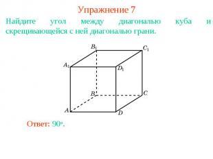 Упражнение 7Найдите угол между диагональю куба и скрещивающейся с ней диагональю