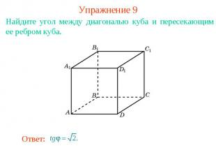 Упражнение 9Найдите угол между диагональю куба и пересекающим ее ребром куба.