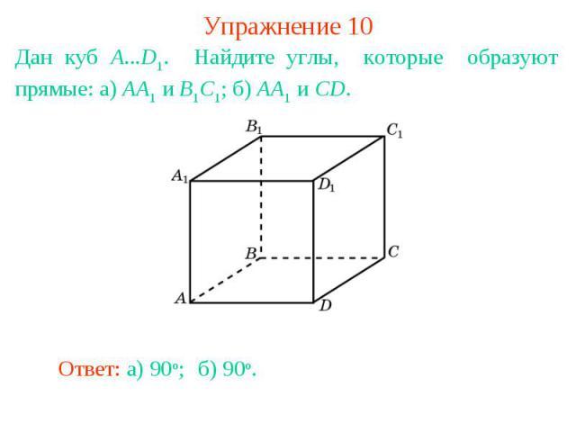 Упражнение 10Дан куб A...D1. Найдите углы, которые образуют прямые: а) AA1 и B1C1; б) AA1 и CD.