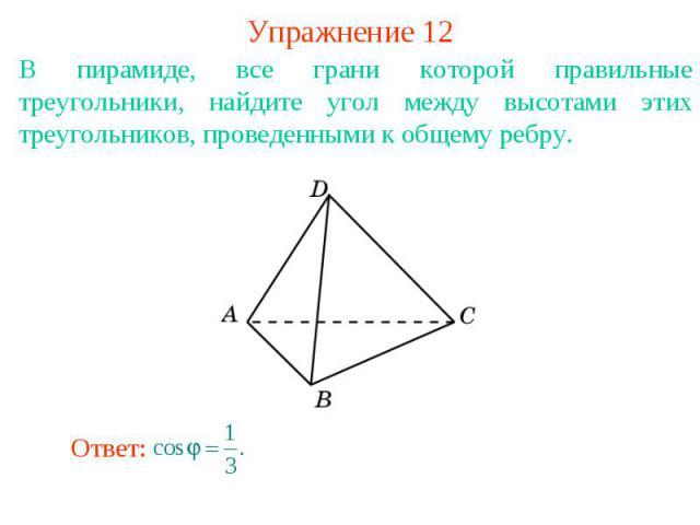 Упражнение 12В пирамиде, все грани которой правильные треугольники, найдите угол между высотами этих треугольников, проведенными к общему ребру.