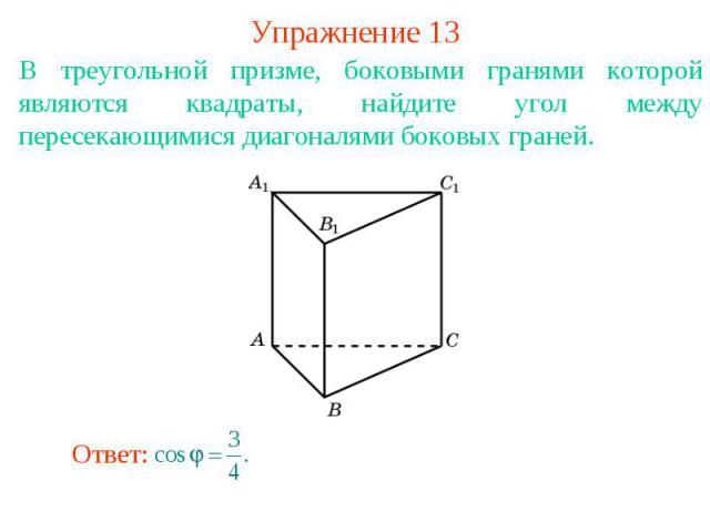 Упражнение 13В треугольной призме, боковыми гранями которой являются квадраты, найдите угол между пересекающимися диагоналями боковых граней.