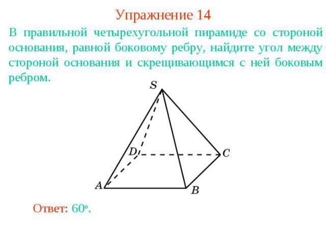 Упражнение 14В правильной четырехугольной пирамиде со стороной основания, равной боковому ребру, найдите угол между стороной основания и скрещивающимся с ней боковым ребром.