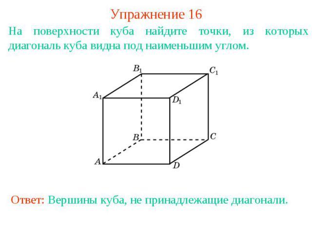 Упражнение 16На поверхности куба найдите точки, из которых диагональ куба видна под наименьшим углом.Ответ: Вершины куба, не принадлежащие диагонали.