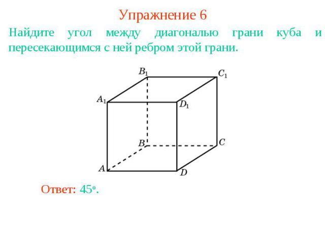 Упражнение 6Найдите угол между диагональю грани куба и пересекающимся с ней ребром этой грани.