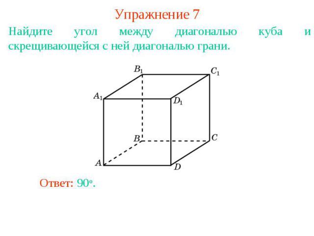 Упражнение 7Найдите угол между диагональю куба и скрещивающейся с ней диагональю грани.