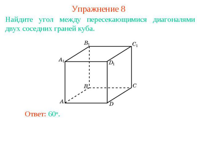Упражнение 8Найдите угол между пересекающимися диагоналями двух соседних граней куба.