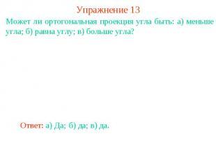 Упражнение 13Может ли ортогональная проекция угла быть: а) меньше угла; б) равна