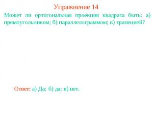 Упражнение 14Может ли ортогональная проекция квадрата быть: а) прямоугольником;
