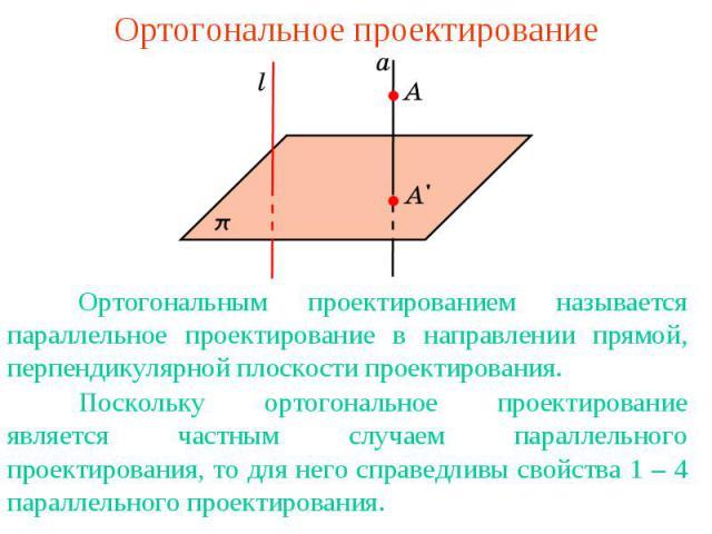 Ортогональное проектированиеОртогональным проектированием называется параллельное проектирование в направлении прямой, перпендикулярной плоскости проектирования.Поскольку ортогональное проектирование является частным случаем параллельного проектиров…
