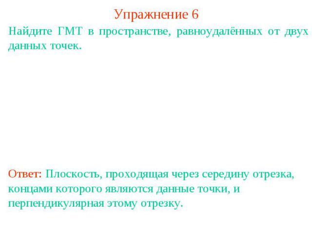 Упражнение 6Найдите ГМТ в пространстве, равноудалённых от двух данных точек.Ответ: Плоскость, проходящая через середину отрезка, концами которого являются данные точки, и перпендикулярная этому отрезку.