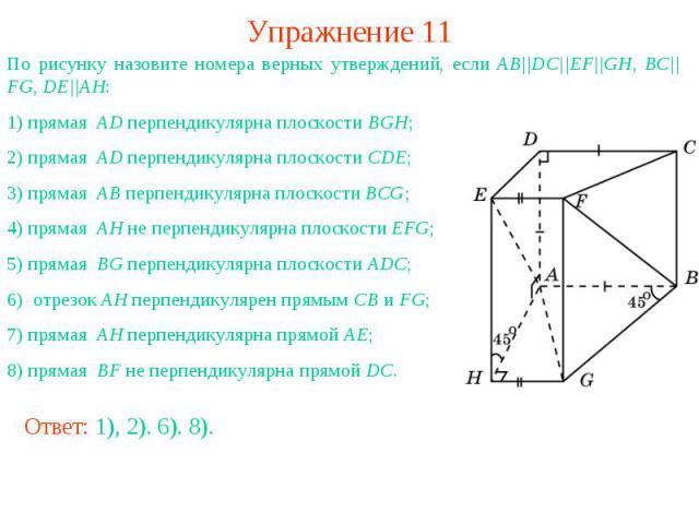 Упражнение 11По рисунку назовите номера верных утверждений, если AB||DC||EF||GH, BC||FG, DE||AH: 1) прямая AD перпендикулярна плоскости BGH;2) прямая AD перпендикулярна плоскости CDE;3) прямая AB перпендикулярна плоскости BCG;4) прямая AH не перпенд…