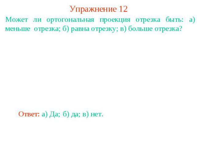 Упражнение 12Может ли ортогональная проекция отрезка быть: а) меньше отрезка; б) равна отрезку; в) больше отрезка?