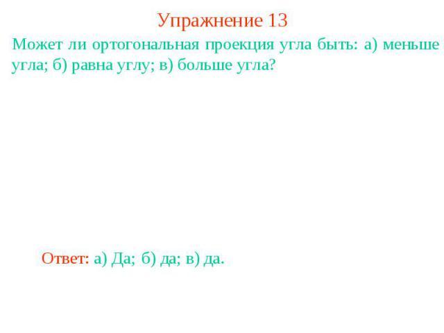 Упражнение 13Может ли ортогональная проекция угла быть: а) меньше угла; б) равна углу; в) больше угла?