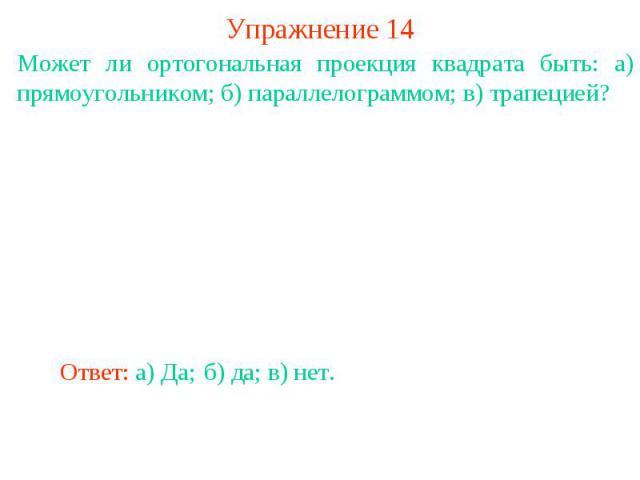 Упражнение 14Может ли ортогональная проекция квадрата быть: а) прямоугольником; б) параллелограммом; в) трапецией?