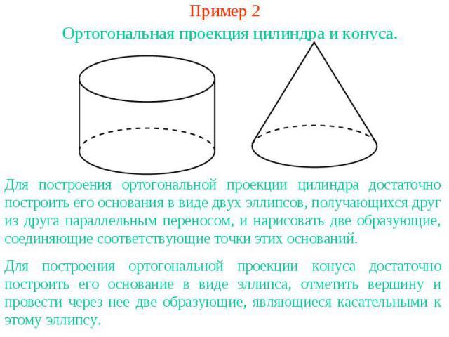 Пример 2Ортогональная проекция цилиндра и конуса.Для построения ортогональной проекции цилиндра достаточно построить его основания в виде двух эллипсов, получающихся друг из друга параллельным переносом, и нарисовать две образующие, соединяющие соот…