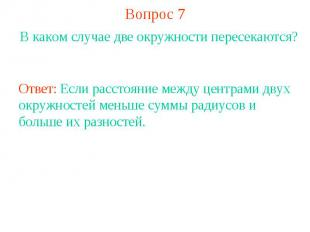 Вопрос 7В каком случае две окружности пересекаются?Ответ: Если расстояние между
