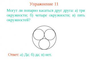 Упражнение 11Могут ли попарно касаться друг друга: а) три окружности; б) четыре