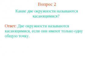 Вопрос 2Какие две окружности называются касающимися? Ответ: Две окружности назыв